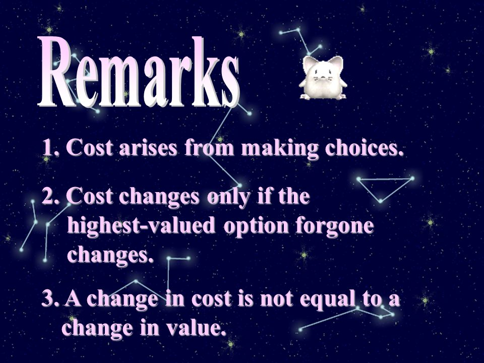 Opportunity Cost Opportunity Cost of a choice is the highest valued option forgone.