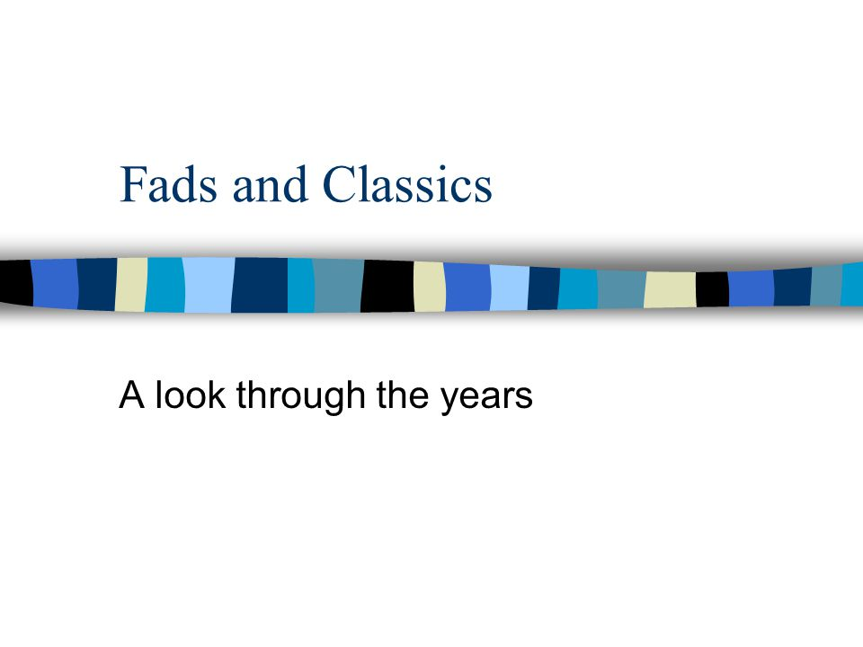 Fads and Classics A look through the years