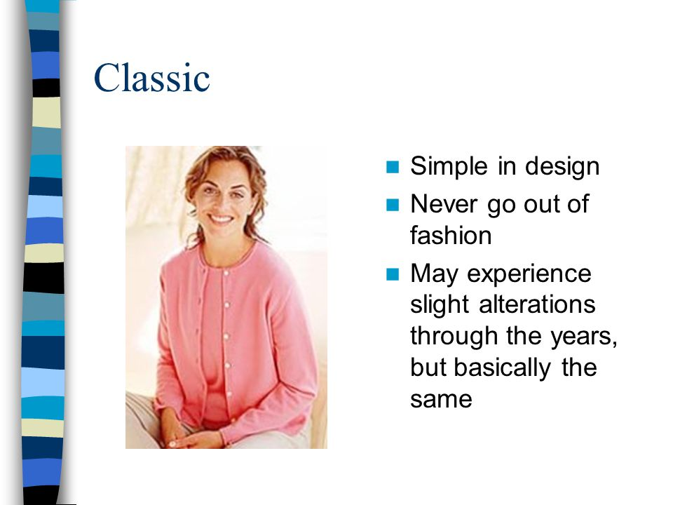 Classic Simple in design Never go out of fashion May experience slight alterations through the years, but basically the same