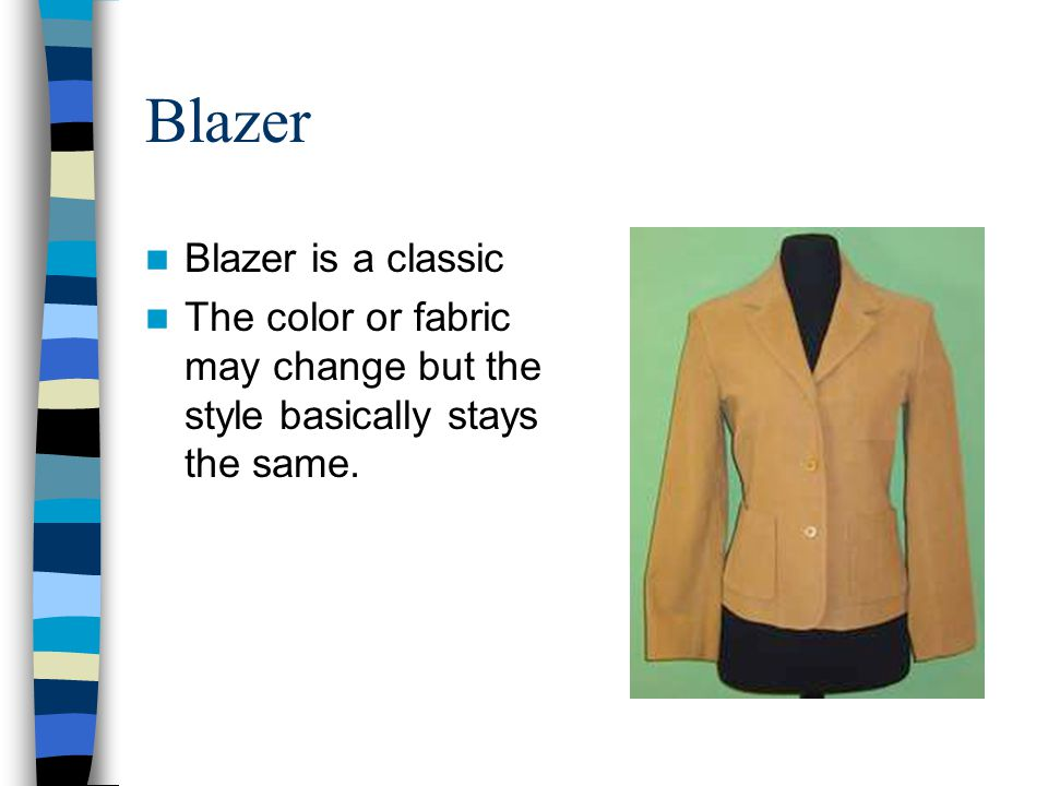 Blazer Blazer is a classic The color or fabric may change but the style basically stays the same.