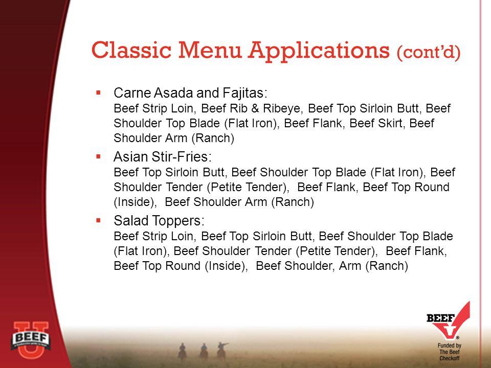  Carne Asada and Fajitas: Beef Strip Loin, Beef Rib & Ribeye, Beef Top Sirloin Butt, Beef Shoulder Top Blade (Flat Iron), Beef Flank, Beef Skirt, Beef Shoulder Arm (Ranch)  Asian Stir-Fries: Beef Top Sirloin Butt, Beef Shoulder Top Blade (Flat Iron), Beef Shoulder Tender (Petite Tender), Beef Flank, Beef Top Round (Inside), Beef Shoulder Arm (Ranch)  Salad Toppers: Beef Strip Loin, Beef Top Sirloin Butt, Beef Shoulder Top Blade (Flat Iron), Beef Shoulder Tender (Petite Tender), Beef Flank, Beef Top Round (Inside), Beef Shoulder, Arm (Ranch) Classic Menu Applications (cont'd)