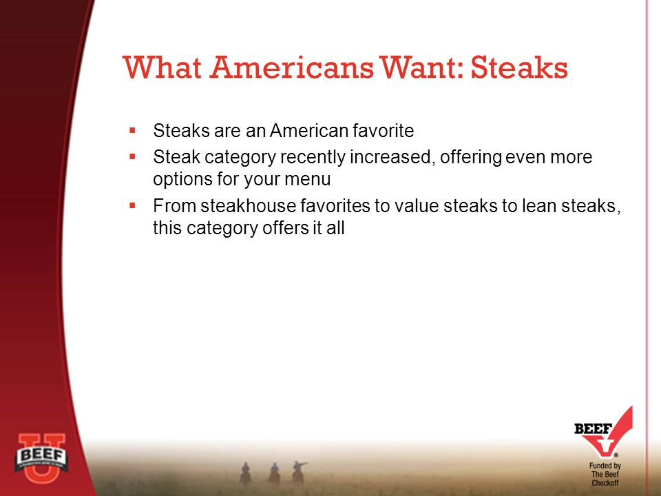  Steaks are an American favorite  Steak category recently increased, offering even more options for your menu  From steakhouse favorites to value steaks to lean steaks, this category offers it all What Americans Want: Steaks