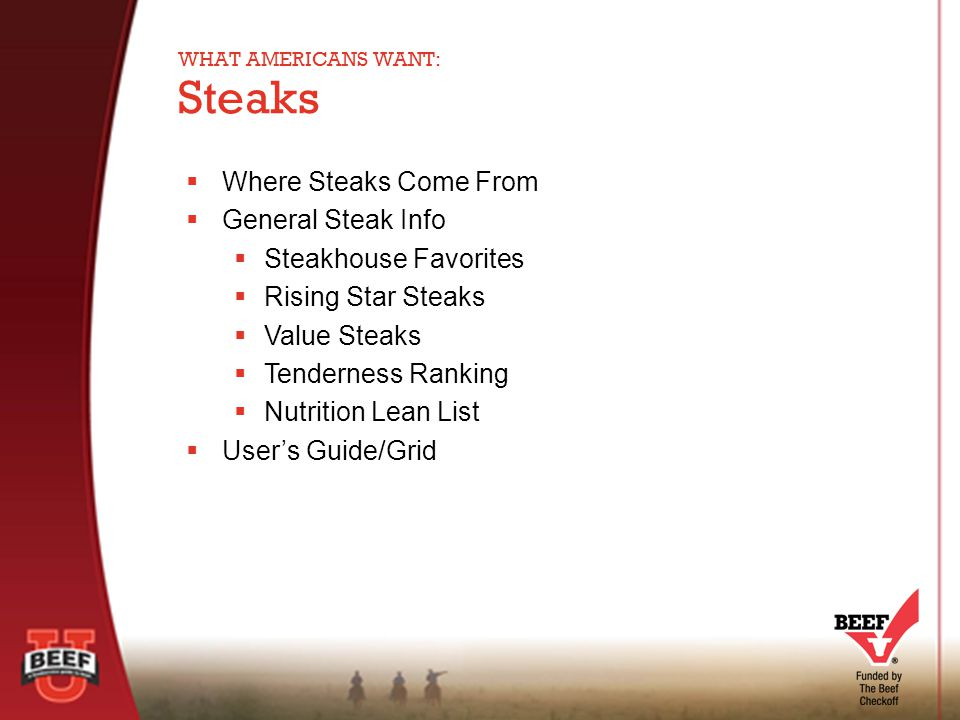  Where Steaks Come From  General Steak Info  Steakhouse Favorites  Rising Star Steaks  Value Steaks  Tenderness Ranking  Nutrition Lean List  User's Guide/Grid Steaks WHAT AMERICANS WANT: