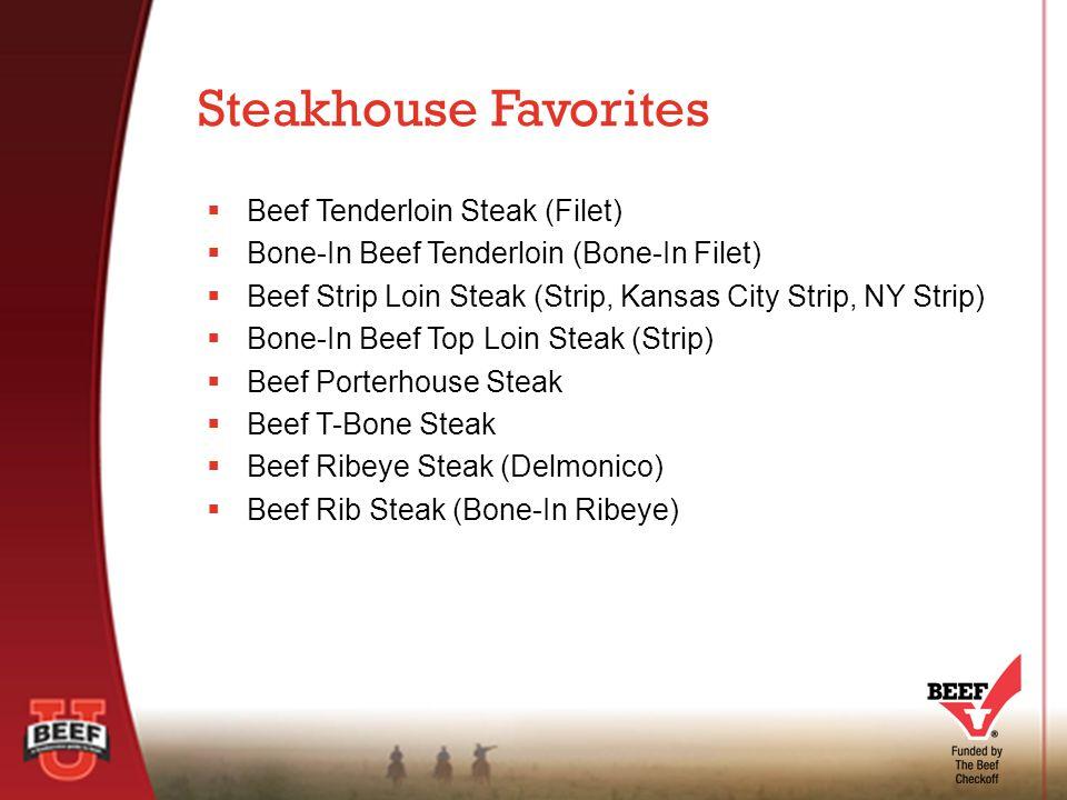 Beef Tenderloin Steak (Filet)  Bone-In Beef Tenderloin (Bone-In Filet)  Beef Strip Loin Steak (Strip, Kansas City Strip, NY Strip)  Bone-In Beef Top Loin Steak (Strip)  Beef Porterhouse Steak  Beef T-Bone Steak  Beef Ribeye Steak (Delmonico)  Beef Rib Steak (Bone-In Ribeye) Steakhouse Favorites
