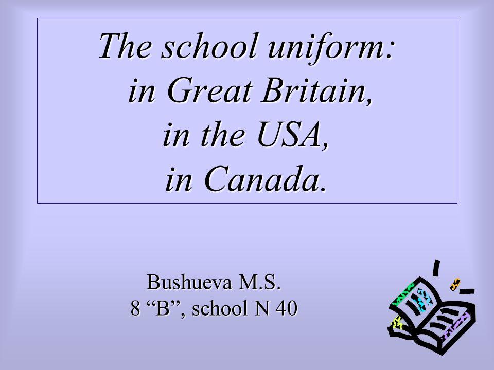 The school uniform: in Great Britain, in the USA, in Canada. Bushueva M.S. 8 B , school N 40
