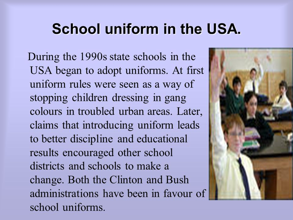 School uniform in the USA.During the 1990s state schools in the USA began to adopt uniforms.