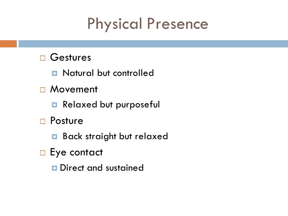 Physical Presence  Gestures  Natural but controlled  Movement  Relaxed but purposeful  Posture  Back straight but relaxed  Eye contact  Direct and sustained