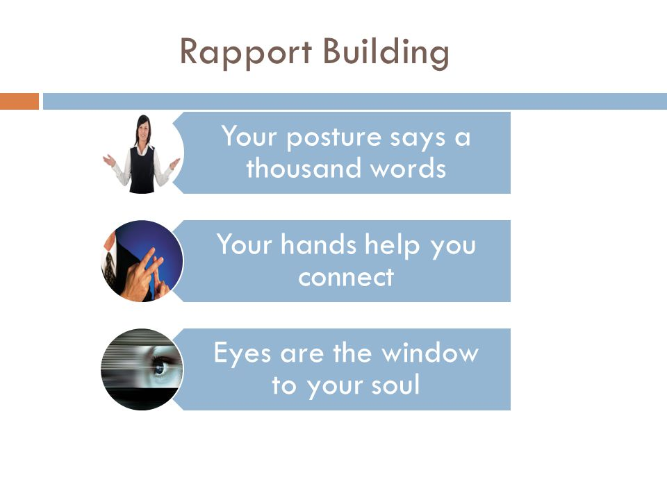 Your posture says a thousand words Your hands help you connect Eyes are the window to your soul Rapport Building
