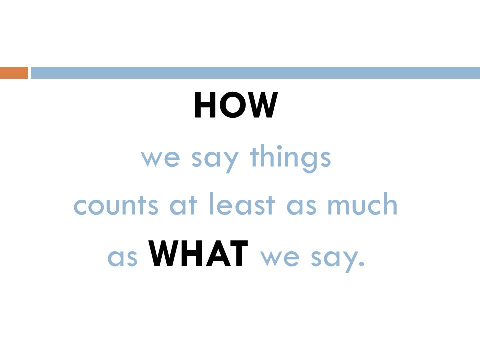 HOW we say things counts at least as much as WHAT we say.