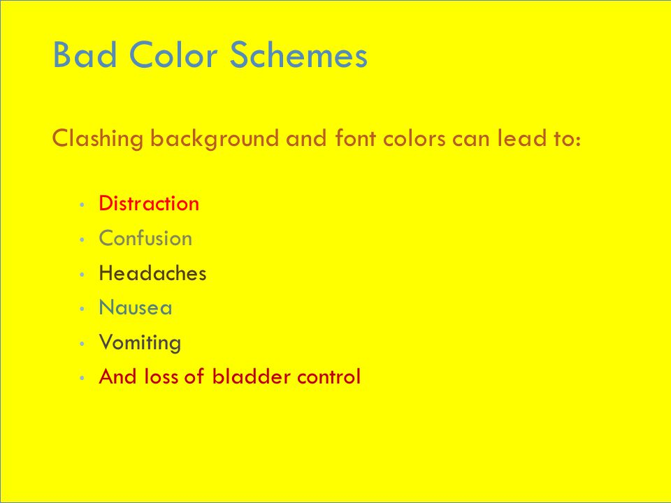 Bad Color Schemes Clashing background and font colors can lead to: Distraction Confusion Headaches Nausea Vomiting And loss of bladder control