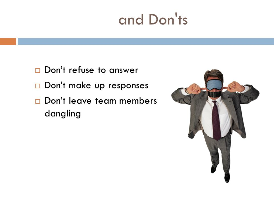 and Don ts  Don't refuse to answer  Don't make up responses  Don't leave team members dangling