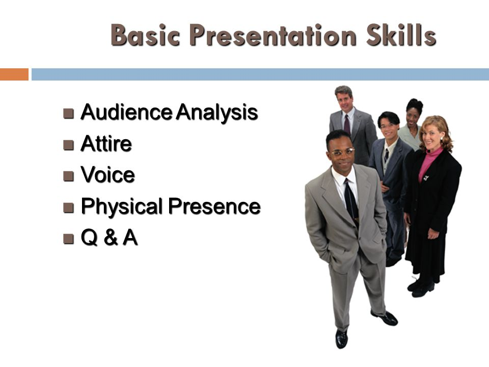 Basic Presentation Skills Audience Analysis Audience Analysis Attire Attire Voice Voice Physical Presence Physical Presence Q & A Q & A