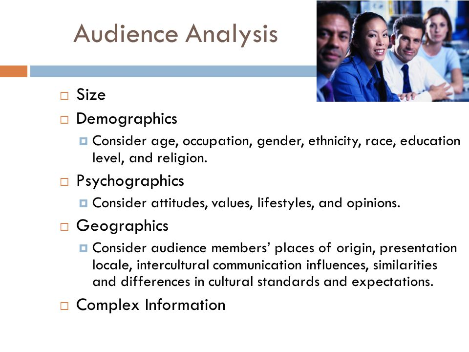 Audience Analysis  Size  Demographics  Consider age, occupation, gender, ethnicity, race, education level, and religion.