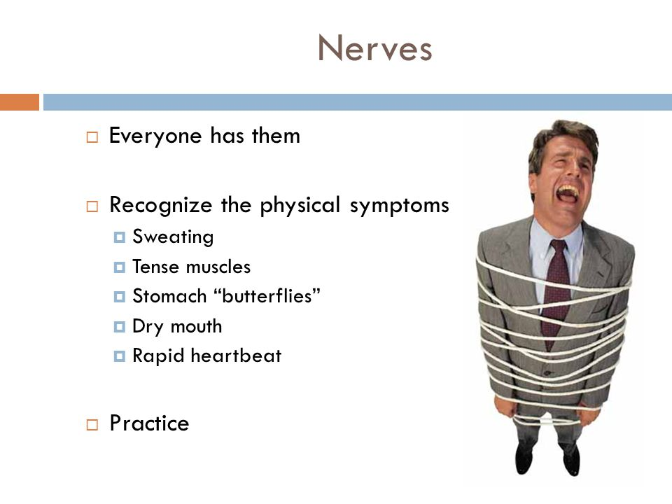 Nerves  Everyone has them  Recognize the physical symptoms  Sweating  Tense muscles  Stomach butterflies  Dry mouth  Rapid heartbeat  Practice