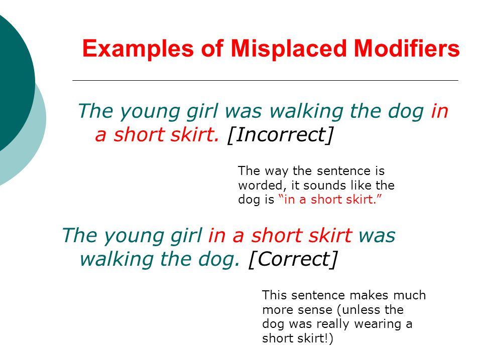 Examples of Misplaced Modifiers The young girl was walking the dog in a short skirt.