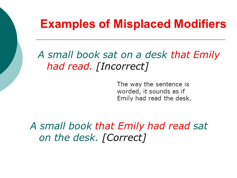 Examples of Misplaced Modifiers A small book sat on a desk that Emily had read.