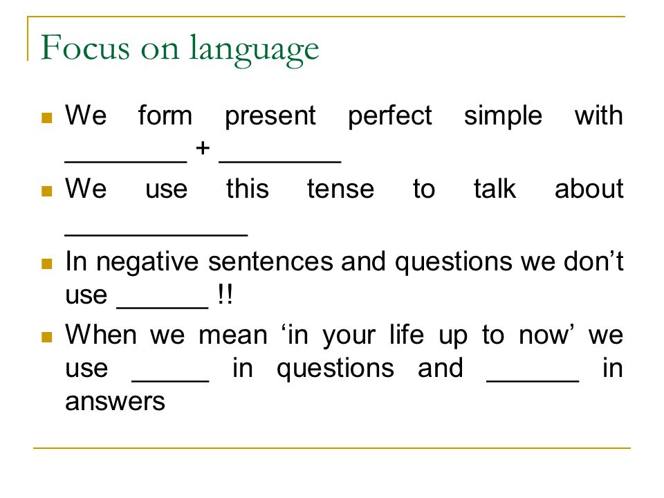 Focus on language We form present perfect simple with ________ + ________ We use this tense to talk about ____________ In negative sentences and questions we don't use ______ !.