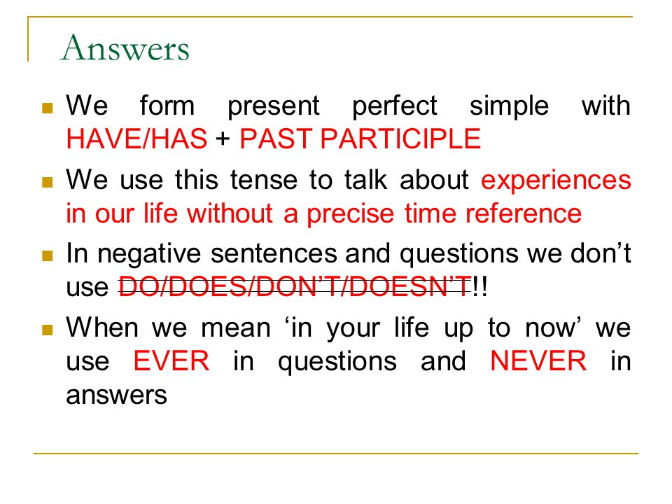 Answers We form present perfect simple with HAVE/HAS + PAST PARTICIPLE We use this tense to talk about experiences in our life without a precise time reference In negative sentences and questions we don't use DO/DOES/DON'T/DOESN'T!.