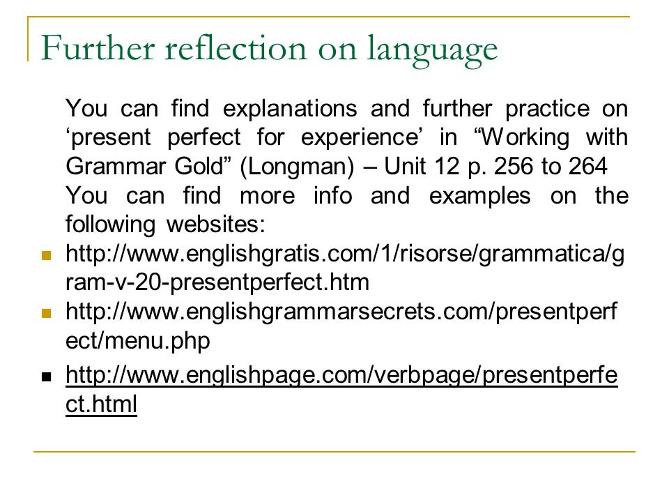Further reflection on language You can find explanations and further practice on 'present perfect for experience' in Working with Grammar Gold (Longman) – Unit 12 p.
