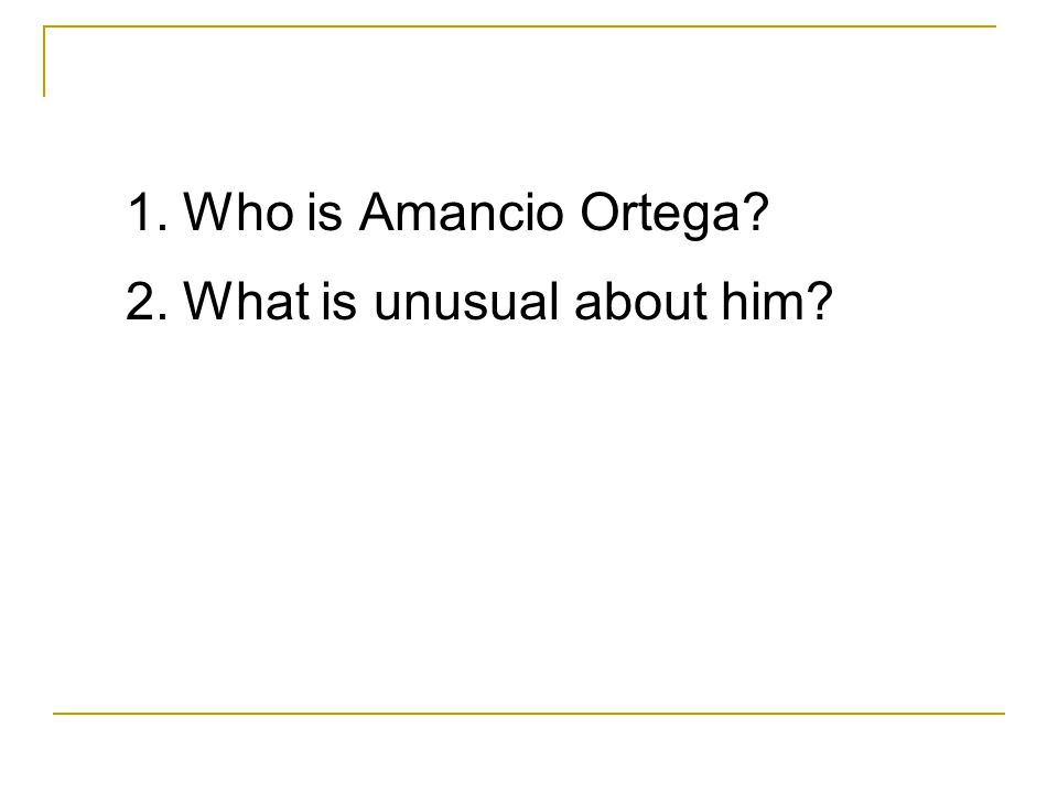 1. Who is Amancio Ortega 2. What is unusual about him