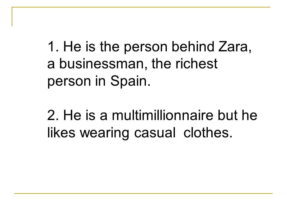 1. He is the person behind Zara, a businessman, the richest person in Spain.