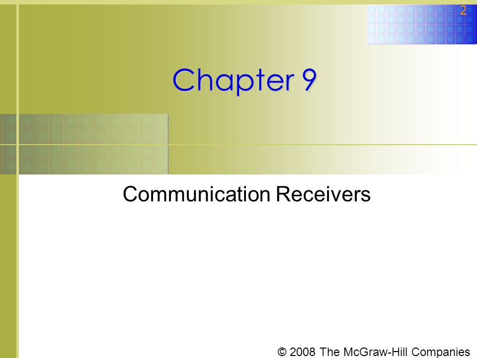 © 2008 The McGraw-Hill Companies 3 Topics Covered in Chapter 9  9-1: Basic Principles of Signal Reproduction  9-2: Superheterodyne Receivers  9-3: Frequency Conversion  9-4: Intermediate Frequency and Images  9-5: Noise  9-6: Typical Receiver Circuits  9-7: Receivers and Transceivers