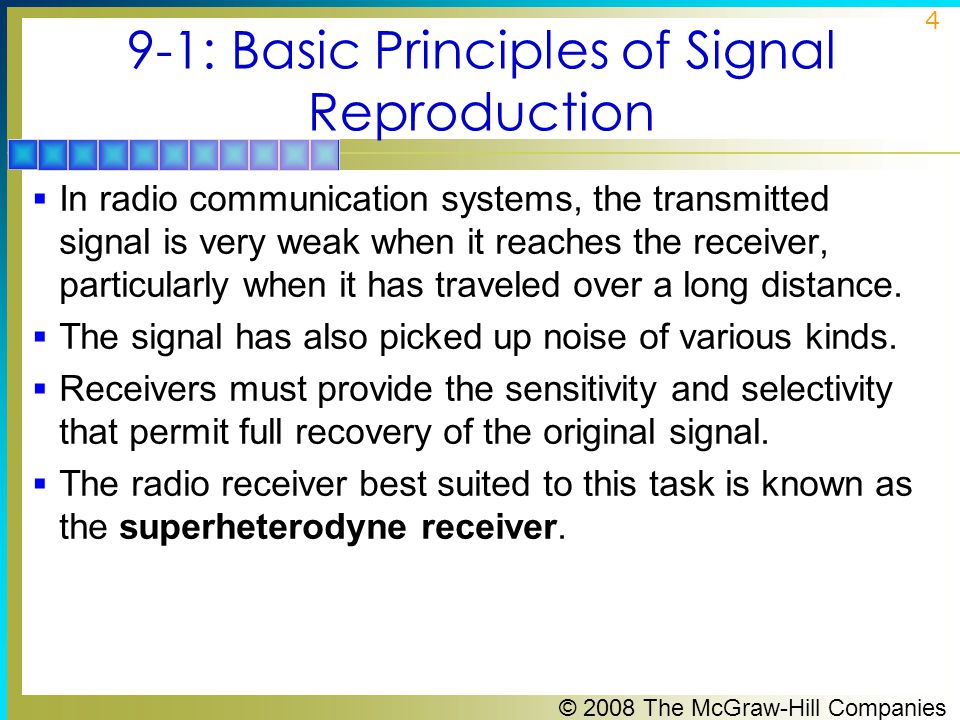 © 2008 The McGraw-Hill Companies 5 9-1: Basic Principles of Signal Reproduction  A communication receiver must be able to identify and select a desired signal from the thousands of others present in the frequency spectrum (selectivity) and to provide sufficient amplification to recover the modulating signal (sensitivity).