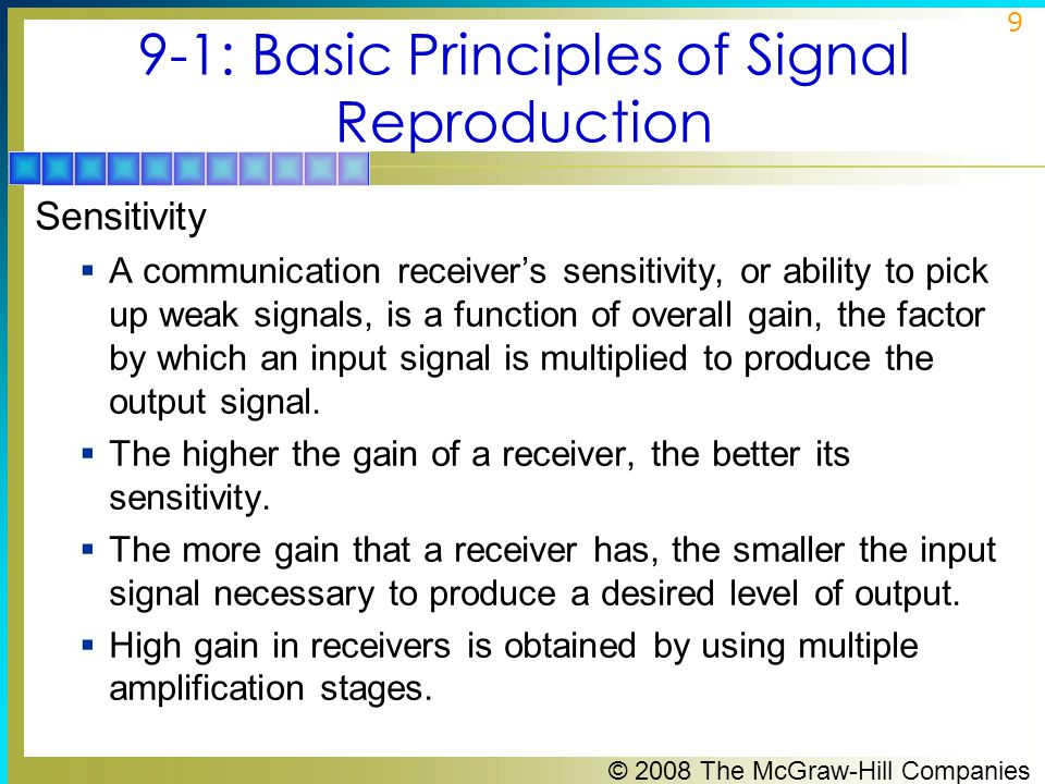 © 2008 The McGraw-Hill Companies 10 9-1: Basic Principles of Signal Reproduction Sensitivity  Another factor that affects the sensitivity of a receiver is the signal-to-noise (S/N) ratio (SNR).