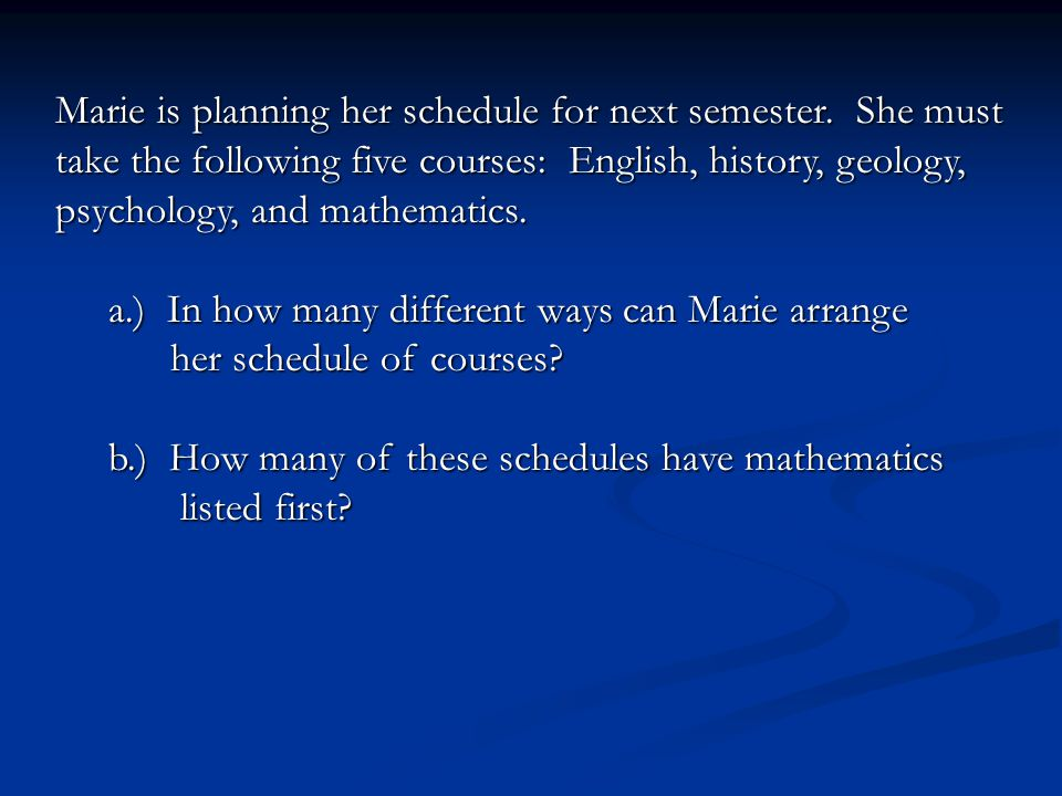 Marie is planning her schedule for next semester. She must take the following five courses: English, history, geology, psychology, and mathematics. a.