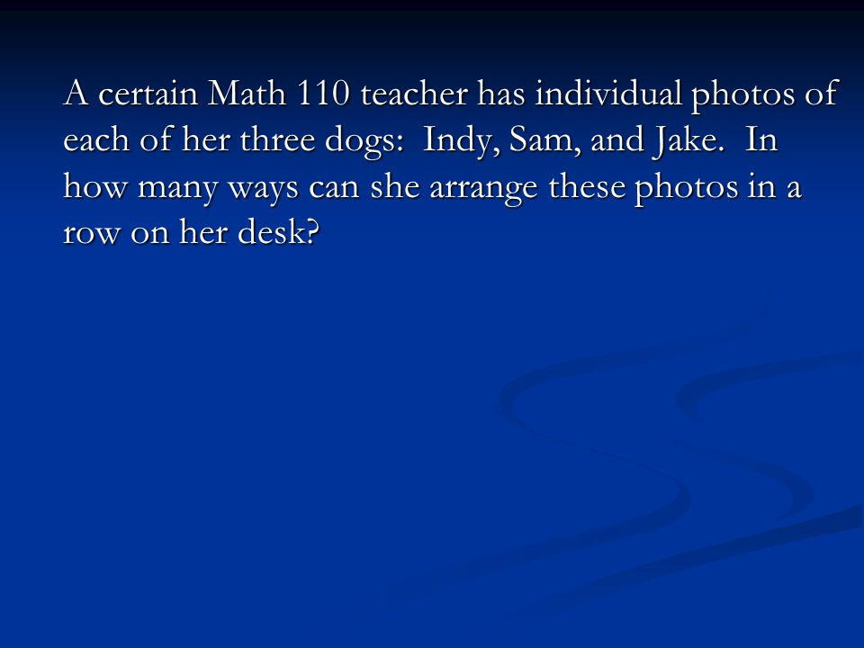 A certain Math 110 teacher has individual photos of each of her three dogs: Indy, Sam, and Jake. In how many ways can she arrange these photos in a ro