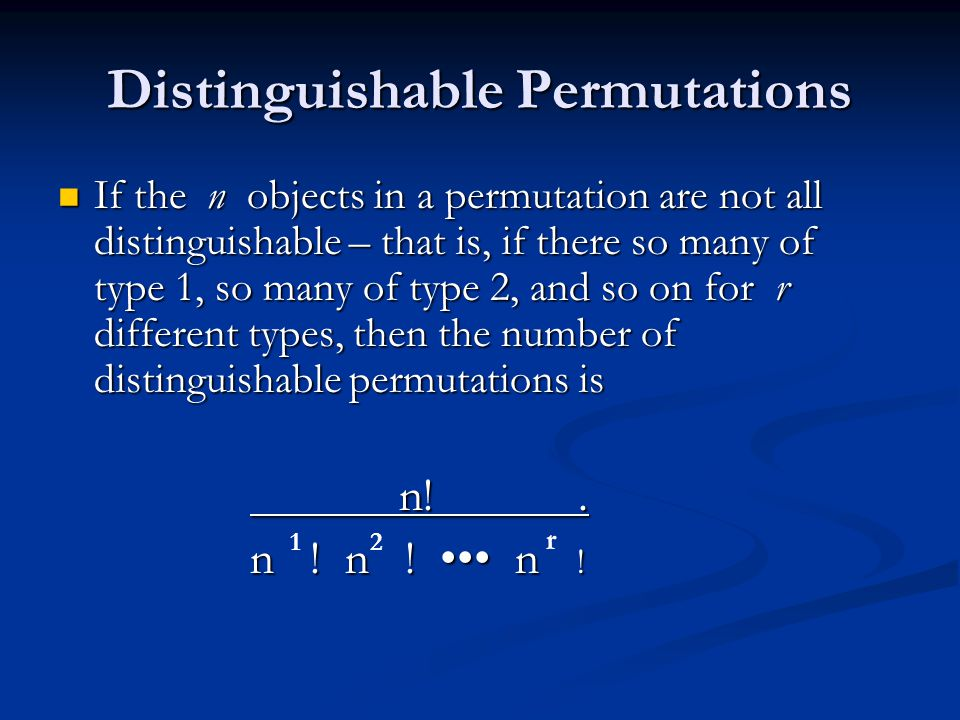 Distinguishable Permutations If the n objects in a permutation are not all distinguishable – that is, if there so many of type 1, so many of type 2, a