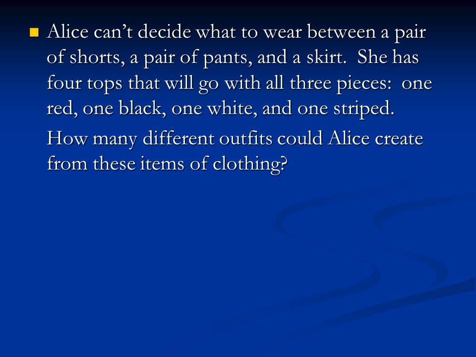 Alice can't decide what to wear between a pair of shorts, a pair of pants, and a skirt.