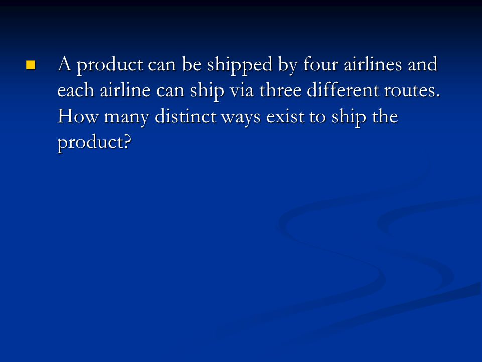 A product can be shipped by four airlines and each airline can ship via three different routes.