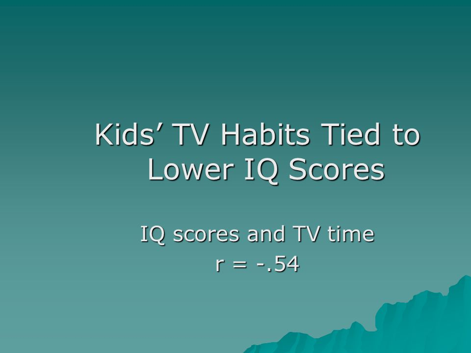 Kids' TV Habits Tied to Lower IQ Scores IQ scores and TV time r = -.54