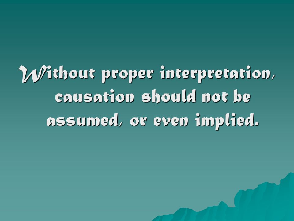 Without proper interpretation, causation should not be assumed, or even implied.