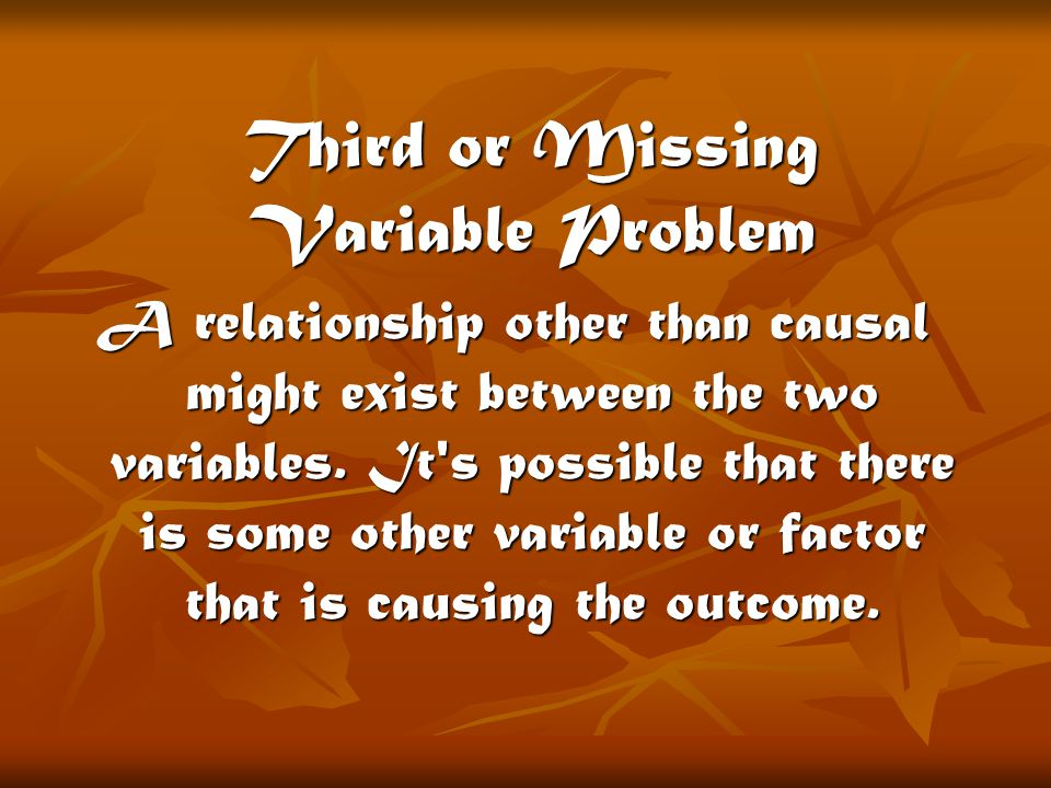 Third or Missing Variable Problem A relationship other than causal might exist between the two variables.