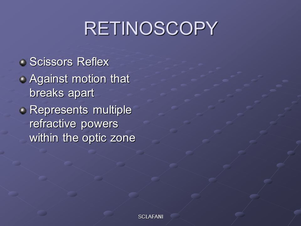 SCLAFANI RETINOSCOPY Scissors Reflex Against motion that breaks apart Represents multiple refractive powers within the optic zone