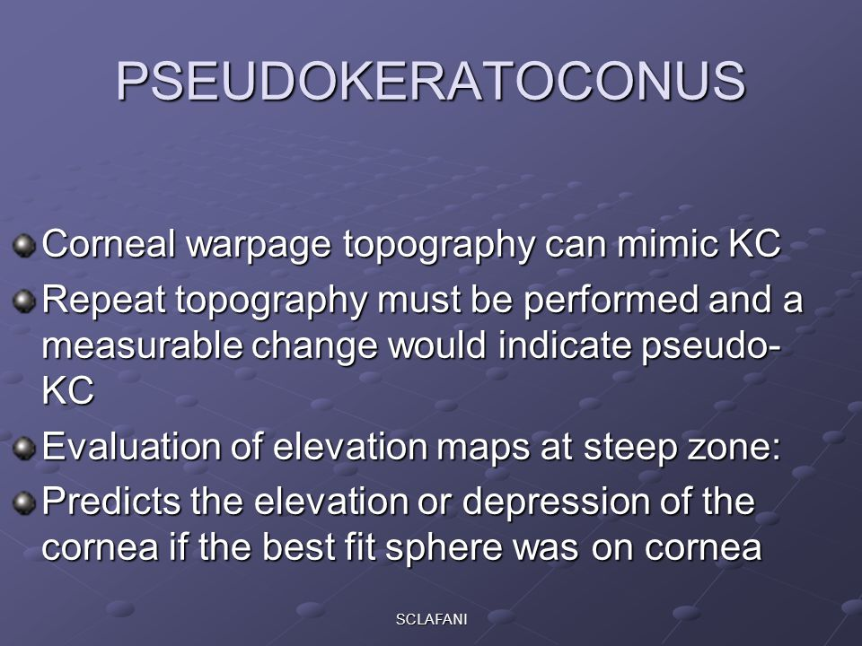 SCLAFANI PSEUDOKERATOCONUS Corneal warpage topography can mimic KC Repeat topography must be performed and a measurable change would indicate pseudo- KC Evaluation of elevation maps at steep zone: Predicts the elevation or depression of the cornea if the best fit sphere was on cornea