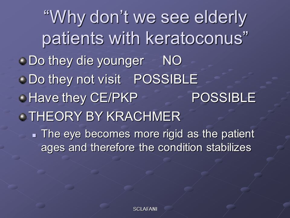 SCLAFANI Why don't we see elderly patients with keratoconus Do they die youngerNO Do they not visit POSSIBLE Have they CE/PKPPOSSIBLE THEORY BY KRACHMER The eye becomes more rigid as the patient ages and therefore the condition stabilizes The eye becomes more rigid as the patient ages and therefore the condition stabilizes