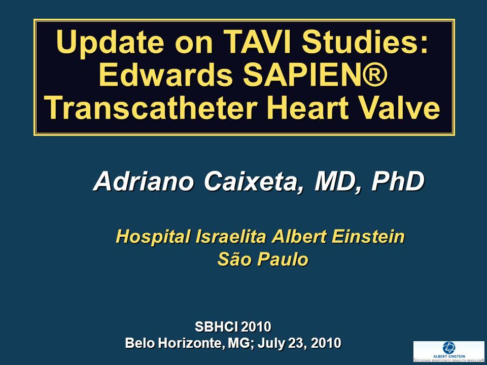 Hospital Israelita Albert Einstein São Paulo São Paulo SBHCI 2010 Belo Horizonte, MG; July 23, 2010 Update on TAVI Studies: Edwards SAPIEN® Transcatheter Heart Valve Adriano Caixeta, MD, PhD