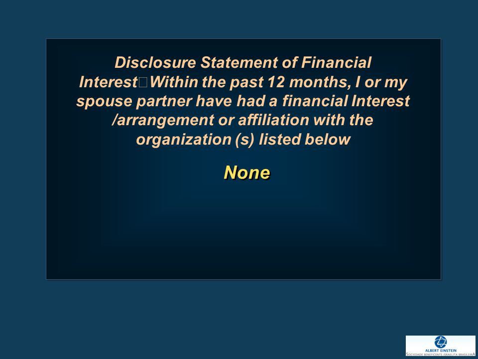 None Disclosure Statement of Financial Interest Within the past 12 months, I or my spouse partner have had a financial Interest /arrangement or affiliation with the organization (s) listed below