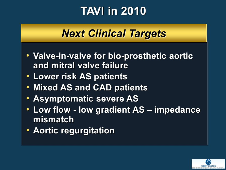 Next Clinical Targets Valve-in-valve for bio-prosthetic aortic and mitral valve failure Valve-in-valve for bio-prosthetic aortic and mitral valve failure Lower risk AS patients Lower risk AS patients Mixed AS and CAD patients Mixed AS and CAD patients Asymptomatic severe AS Asymptomatic severe AS Low flow - low gradient AS – impedance mismatch Low flow - low gradient AS – impedance mismatch Aortic regurgitation Aortic regurgitation TAVI in 2010