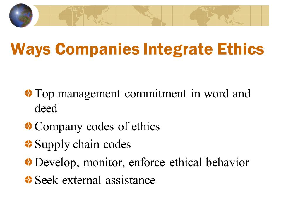 Ways Companies Integrate Ethics Top management commitment in word and deed Company codes of ethics Supply chain codes Develop, monitor, enforce ethica