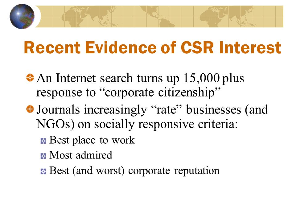 "Recent Evidence of CSR Interest An Internet search turns up 15,000 plus response to ""corporate citizenship"" Journals increasingly ""rate"" businesses (a"