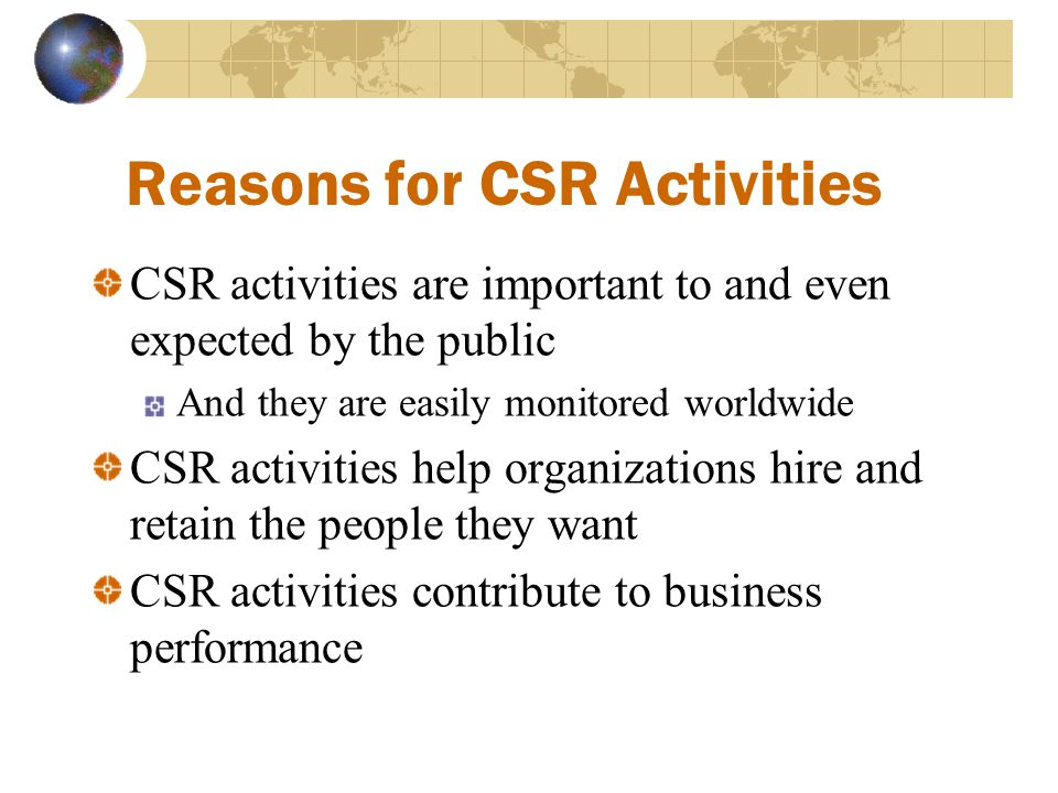 Reasons for CSR Activities CSR activities are important to and even expected by the public And they are easily monitored worldwide CSR activities help
