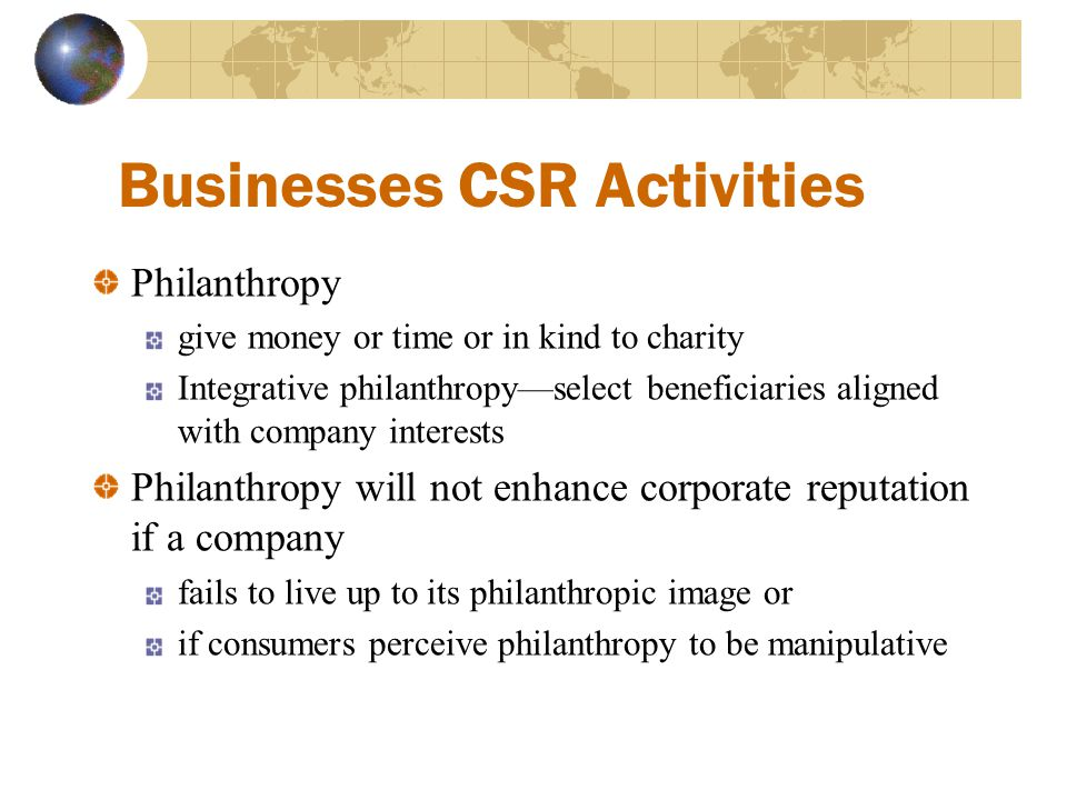 Businesses CSR Activities Philanthropy give money or time or in kind to charity Integrative philanthropy—select beneficiaries aligned with company int