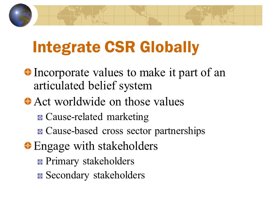Integrate CSR Globally Incorporate values to make it part of an articulated belief system Act worldwide on those values Cause-related marketing Cause-