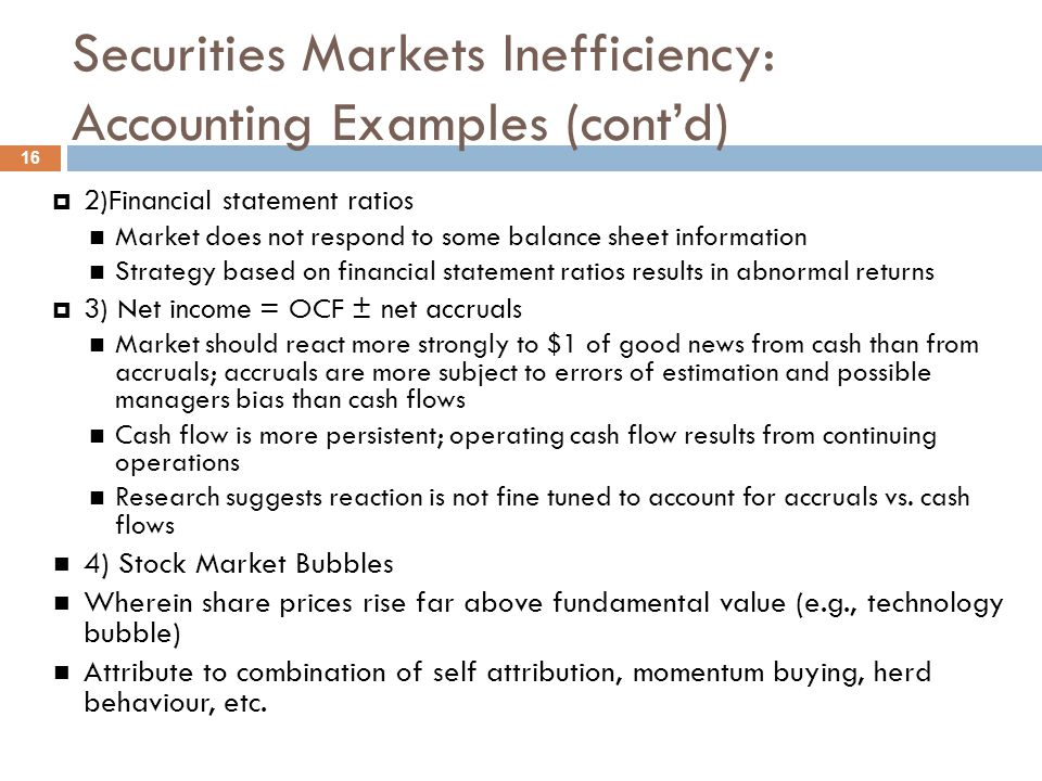 Securities Markets Inefficiency: Behavioral 17  Investors are not as adept at processing information as rational decision theory assumes  Behavioral characteristics can produce a wide variety of share price behaviors over time.