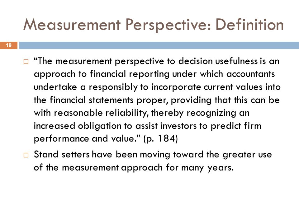 The Measurement Perspective: Implications 20  The measurement perspective on decision usefulness:  greater use of current values in the financial statements – increased relevance  increased relevance must outweigh any reduction in reliability increased fair value disclosure = increased usefulness  implies a larger role in determining fair value  suggests a balance sheet approach