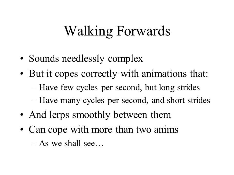 Walking Forwards Sounds needlessly complex But it copes correctly with animations that: –Have few cycles per second, but long strides –Have many cycles per second, and short strides And lerps smoothly between them Can cope with more than two anims –As we shall see…